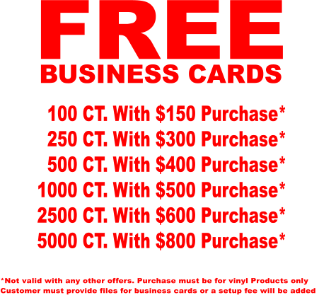 FREE BUSINESS CARDS   100 CT. With $150 Purchase*   250 CT. With $300 Purchase*   500 CT. With $400 Purchase* 1000 CT. With $500 Purchase* 2500 CT. With $600 Purchase* 5000 CT. With $800 Purchase* *Not valid with any other offers. Purchase must be for vinyl Products only Customer must provide files for business cards or a setup fee will be added